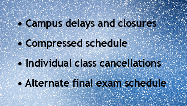 Inclement Weather. Learn about campus delays and closings, compressed schedule, individual class cancellations, and the inclement weather alternate final exam schedule.