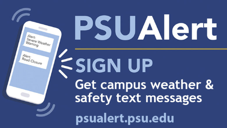 Sign up for PSUAlerts! Get campus weather and safety text messages. Visit psualert.psu.edu.