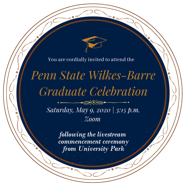 You are invited to the Penn State Wilkes-Barre Graduate Celebration on Saturday, May 9th at 3:15 pm, on Zoom (after graduation ceremony live-streamed from University Park)